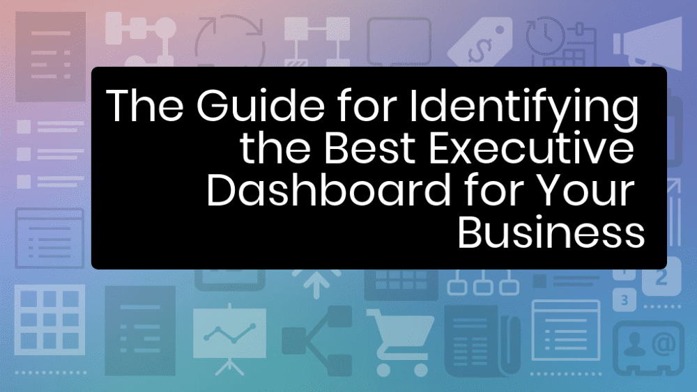 The Guide for Identifying the Best Executive Dashboard for Your Business